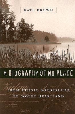 A Biography of No Place: From Ethnic Borderland to Soviet Heartland