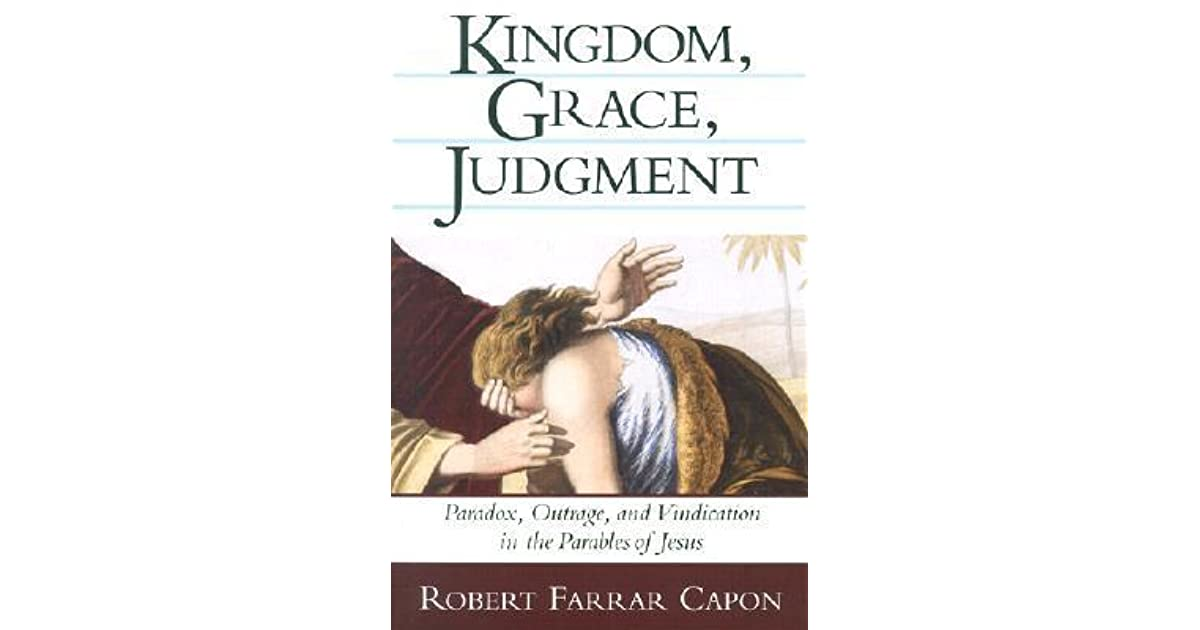 Kingdom grace judgment paradox outrage and vindication in the kingdom grace judgment paradox outrage and vindication in the parables of jesus by robert farrar capon fandeluxe Document