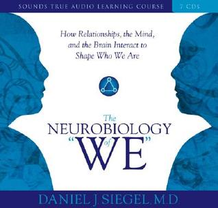 "Neurobiology of ""We,"" The: How Relationships, the Mind, and the Brain Interact to Shape Who We Are"