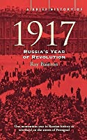A Brief History of 1917: Russia's Year of Revolution (A Brief History)