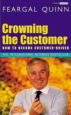 Crowning the Customer: How to Become Customer-Driven. Feargal Quinn
