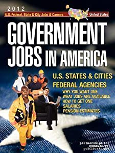 Government Jobs in America: [2012] U.S. State & City and U.S. Federal Jobs & Careers - With Job Titles, Salaries & Pension Estimates - Why You Want One - What Jobs Are Available - How to Get One