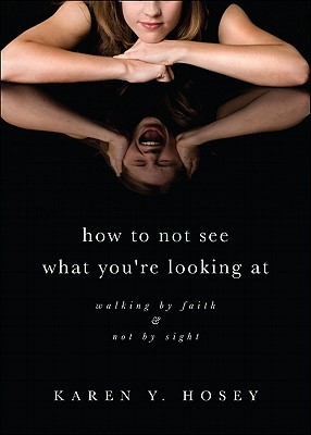 How to Not See What You're Looking at: Walking by Faith & Not by Sight