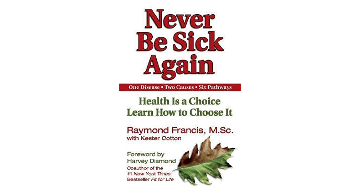 Never Be Sick Again: Health Is a Choice, Learn How to Choose It by ...
