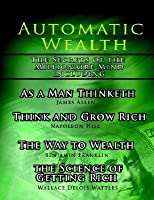 Automatic Wealth, the Secrets of the Millionaire Mind-Including: As a Man Thinketh, the Science of Getting Rich, the Way to Wealth and Think and Grow Rich