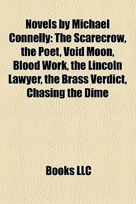 Novels  by  Michael Connelly: The Scarecrow, the Poet, Void Moon, Blood Work, the Lincoln Lawyer, the Brass Verdict, Chasing the Dime by Books LLC