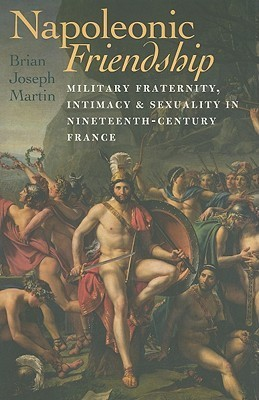 Napoleonic Friendship  Military Fraternity, Intimacy, and Sexuality in Nineteenth-Century France