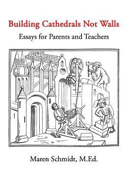 Building Cathedrals Not Walls: Essays for Parents and Teachers