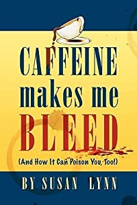 Caffeine Makes Me Bleed: And How It Can Poison You, Too!