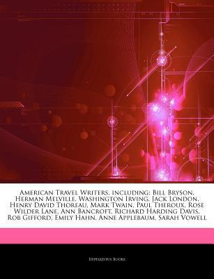 Articles on American Travel Writers, Including: Bill Bryson, Herman Melville, Washington Irving, Jack London, Henry David Thoreau, Mark Twain, Paul Theroux, Rose Wilder Lane, Ann Bancroft, Richard Harding Davis, Rob Gifford, Emily Hahn
