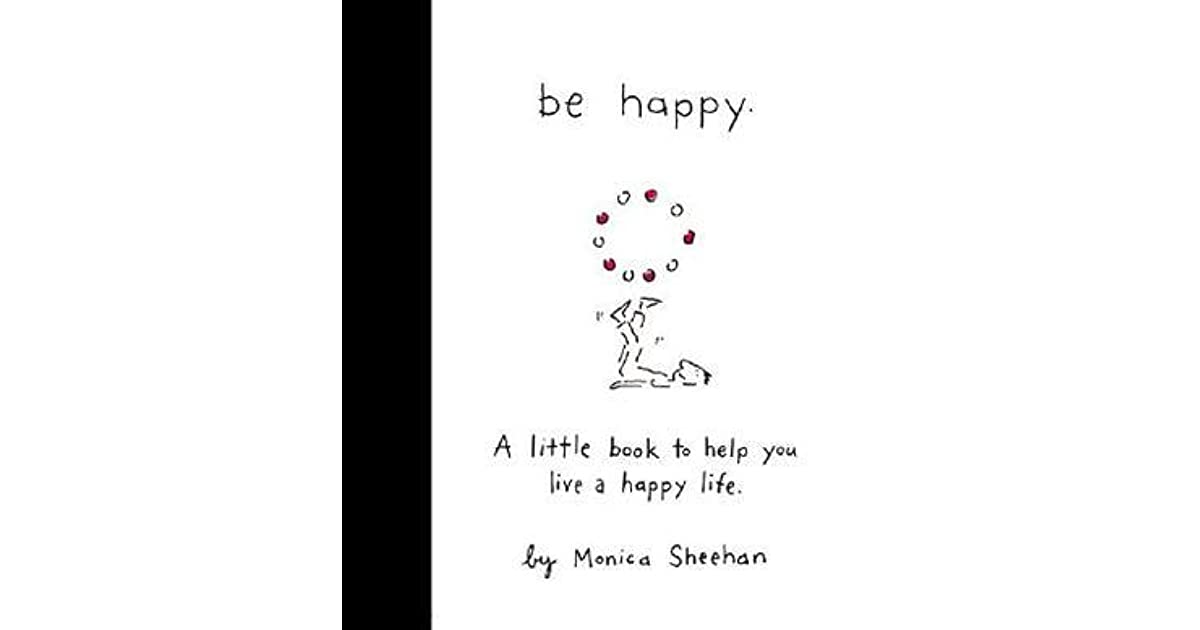 Be Happy: A Little Book to Help You Live a Happy Life by Monica Sheehan