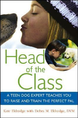 Head of the Class A Teen Dog Expert Teaches You to Raise and Train the Perfect Pal