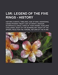 L5r: Legend of the Five Rings - History: Historic Events, Timelines, Age of Man, Awakening, Crane-Phoenix Treaty, Day of Wrath, Dragon-Scorpion Alliance, Fires of Toshi Ranbo, Kokujin's Challenge, Night of the Burning Sky, Night of the Spider, Race for Th