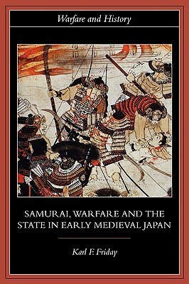 Samurai, Warfare and the State in Early Medieval Japan - Karl F