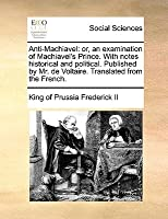 Anti-Machiavel: Or, an Examination of Machiavel's Prince. with Notes Historical and Political. Published by Mr. de Voltaire. Translated from the French