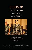 Terror in the Land of the Holy Spirit: Guatemala Under General Efrain Rios Montt, 1982-1983
