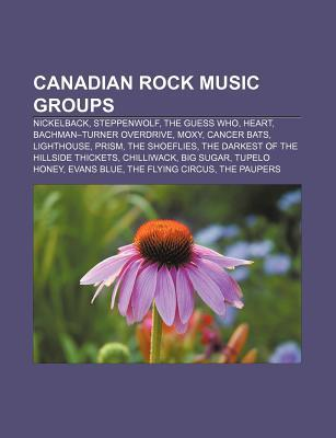 Canadian Rock Music Groups: Nickelback, Steppenwolf, the Guess Who, Heart, Bachman-Turner Overdrive, Moxy, Cancer Bats, Lighthouse, Prism