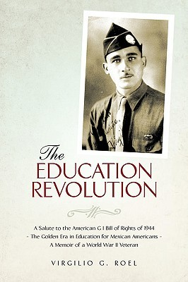 The Education Revolution: A Salute to the American G I Bill of Rights of 1944 - The Golden Era in Education for Mexican Americans - A Memoir of a World War II Veteran