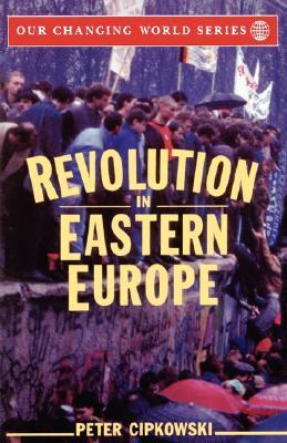 Revolution in Eastern Europe: Understanding the Collapse of Communism in Poland, Hungary, East Germany, Czechoslovakia, Romania and the Soviet Union