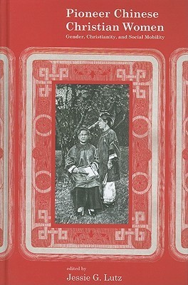 Pioneer Chinese Christian Women: Gender, Christianity, And Social Mobility Jessie Gregory Lutz
