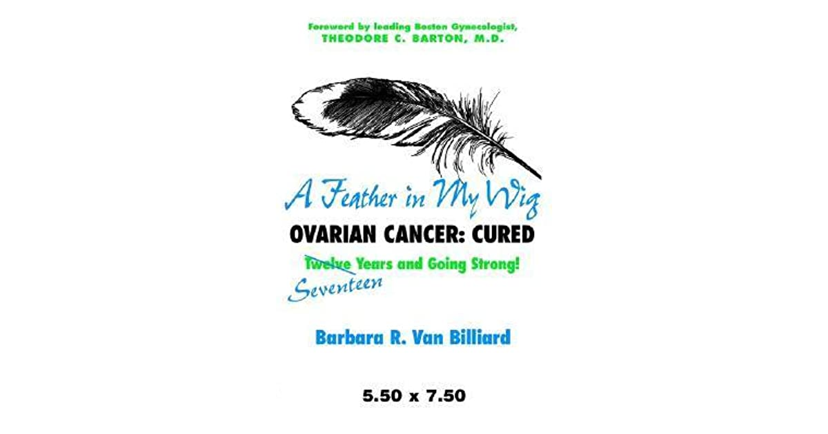A Feather In My Wig Ovarian Cancer Cured Seventeen Years And Still Going Strong By Barbara R Van Billiard
