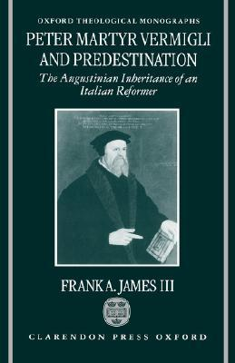 Peter Martyr Vermigli and Predestination: The Augustinian Inheritance of an Italian Reformer
