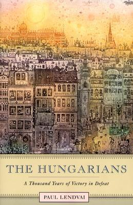 The Hungarians  A Thousand Years of Victory in Defeat