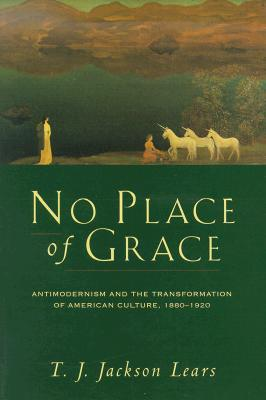 No Place of Grace: Antimodernism and the Transformation of American Culture, 1880–1920