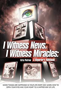 I Witness News. I Witness Miracles: A Reporter's Notebook: Good Things Are Happening in Your Life Every Day. Learn How to Open Your Eyes and Your Hear