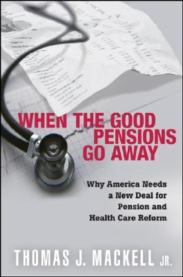 When the Good Pensions Go Away: Why Americans Needs a New Deal for Pension and Health Care Reform