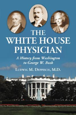 The White House Physician: A History from Washington to George W. Bush