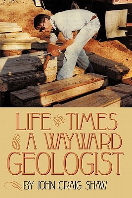 Life and Times of a Wayward Geologist: A Lifetime of Personal Anecdotes, Adventures, and More...