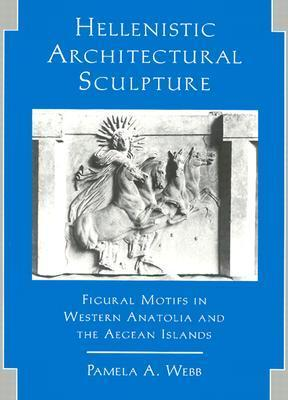 Webb - Hellenistic Architectural Sculpture - Figural Motifs in Western Anatolia and the Aegean Islands