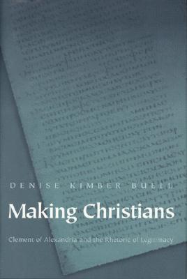 Making Christians: Clement of Alexandria and the Rhetoric of Legitimacy