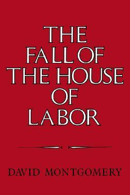 The Fall of the House of Labor The Workplace, the State, and American Labor Activism, 1865-1925