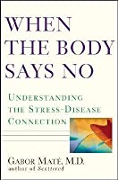 When The Body Says No: Understanding The Stress Disease Connection