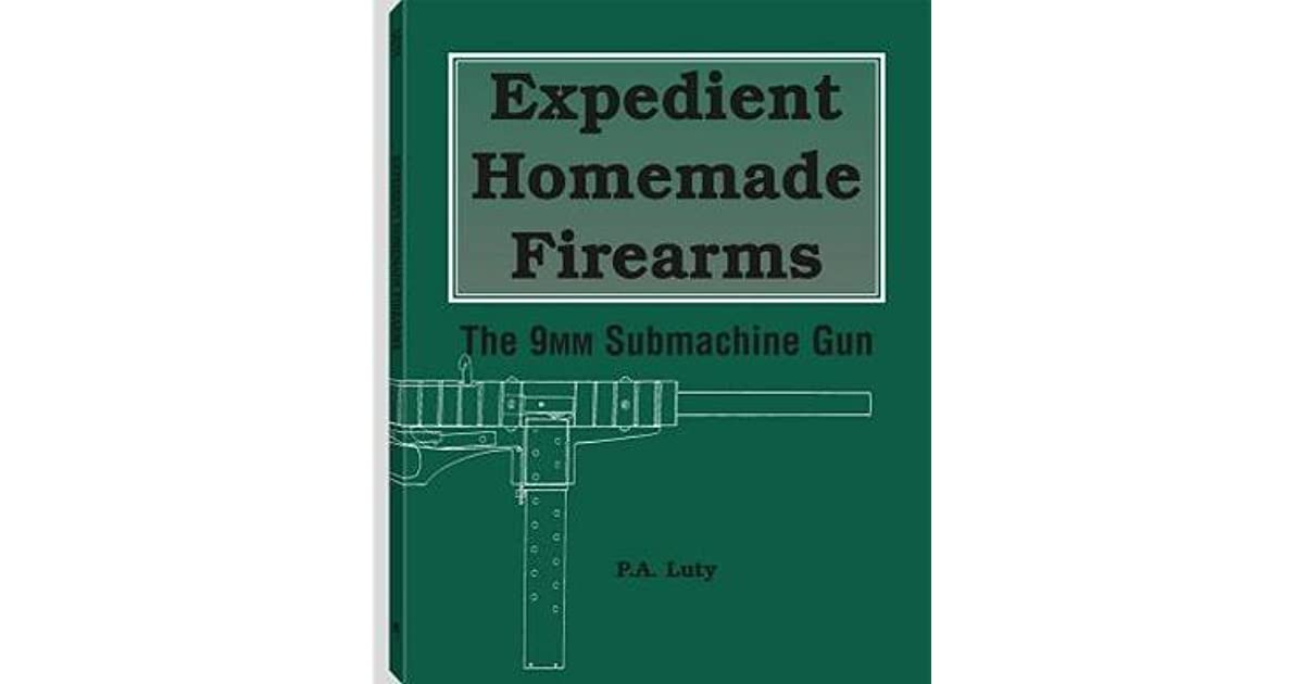 Expedient Homemade Firearms: The 9mm Submachine Gun by P A  Luty