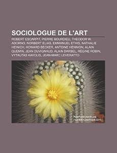 Sociologue de L'Art: Robert Escarpit, Pierre Bourdieu, Theodor W. Adorno, Norbert Elias, Emmanuel Ethis, Nathalie Heinich, Howard Becker