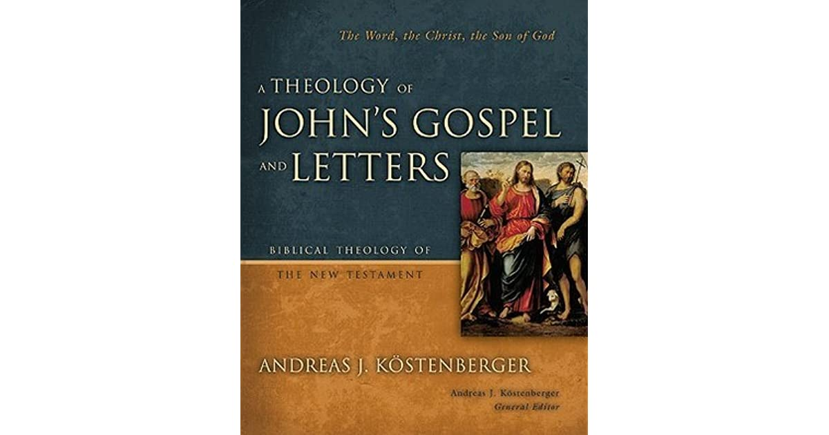 A Theology Of Johns Gospel And Letters The Word The Christ The Son Of By Andreas J Kostenberger