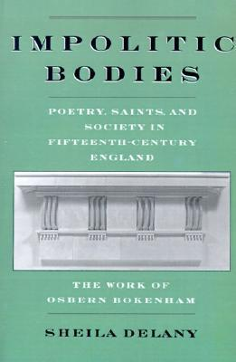 Impolitic Bodies - Poetry, Saints, and Society in Fifteenth-Century England - The Work of Osbern Bokenham  1998