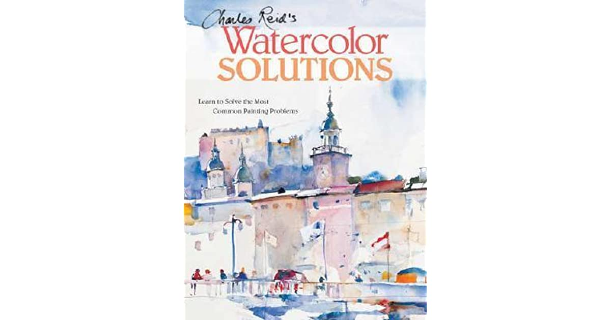 Charles Reid\'s Watercolor Solutions: Learn to Solve the Most Common ...
