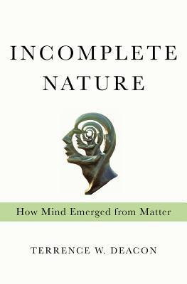 Terrence Deacon Incomplete Nature How Mind Emerged from Matter