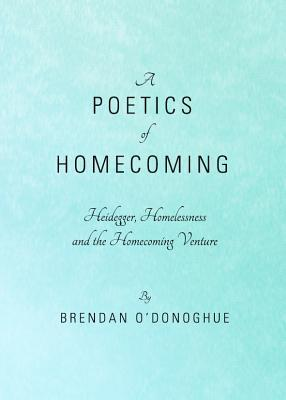A Poetics of Homecoming: Heidegger, Homelessness and the Homecoming Venture