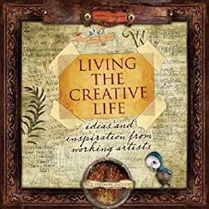 Living the Creative Life: Ideas and Inspirations from Working Artists