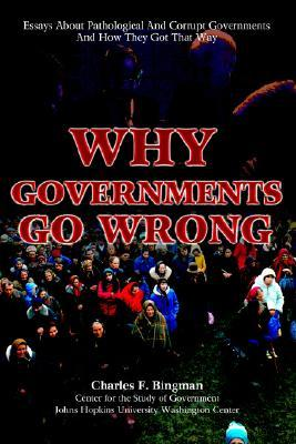 Why Governments Go Wrong: Essays About Pathological And Corrupt Governments And How They Got That Way
