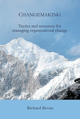 Changemaking: Tactics and Resources for Managing Organizational Change Richard Bevan