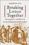 Breaking Loose Together: The Regulator Rebellion in Pre-Revolutionary North Carolina
