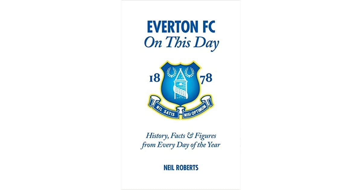 Everton Fc On This Day History Facts Figures From Every Day Of The Year By Neil Roberts
