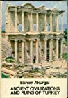 Ancient Civilizations and Ruins of Turkey: From Prehistoric Times Until the End of the Roman Empire