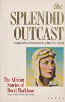 The Splendid Outcast: Beryl Markham's African Stories